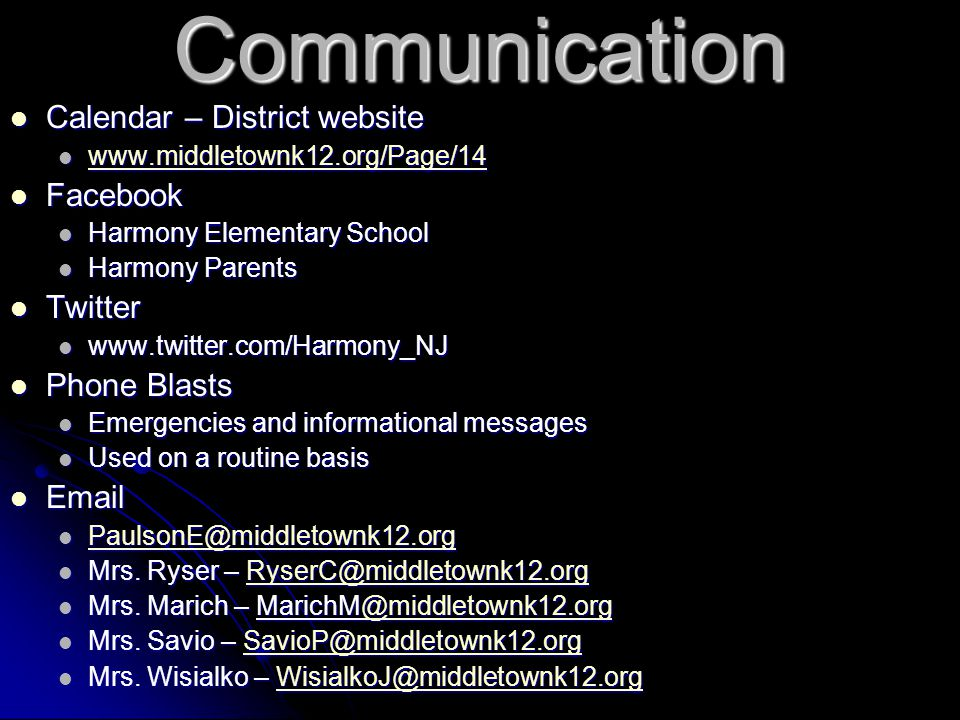 Communication Calendar – District website Calendar – District website www.middletownk12.org/Page/14 www.middletownk12.org/Page/14 www.middletownk12.org/Page/14 Facebook Facebook Harmony Elementary School Harmony Elementary School Harmony Parents Harmony Parents Twitter Twitter www.twitter.com/Harmony_NJ www.twitter.com/Harmony_NJ Phone Blasts Phone Blasts Emergencies and informational messages Emergencies and informational messages Used on a routine basis Used on a routine basis Email Email PaulsonE@middletownk12.org PaulsonE@middletownk12.org PaulsonE@middletownk12.org Mrs.