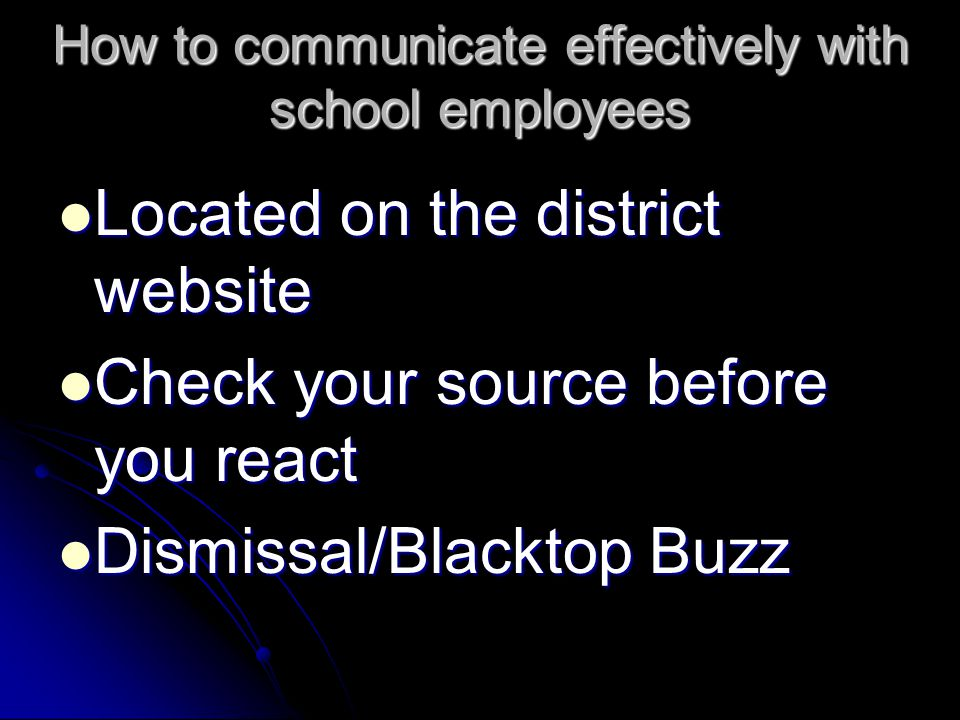 How to communicate effectively with school employees Located on the district website Located on the district website Check your source before you react Check your source before you react Dismissal/Blacktop Buzz Dismissal/Blacktop Buzz