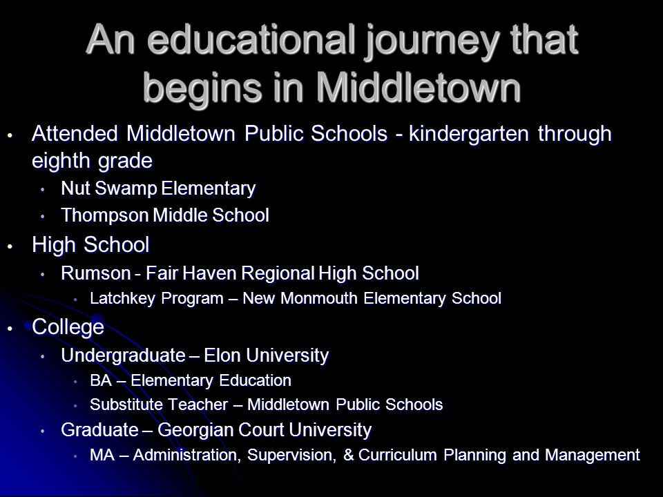 An educational journey that begins in Middletown Attended Middletown Public Schools - kindergarten through eighth grade Attended Middletown Public Schools - kindergarten through eighth grade Nut Swamp Elementary Nut Swamp Elementary Thompson Middle School Thompson Middle School High School High School Rumson - Fair Haven Regional High School Rumson - Fair Haven Regional High School Latchkey Program – New Monmouth Elementary School Latchkey Program – New Monmouth Elementary School College College Undergraduate – Elon University Undergraduate – Elon University BA – Elementary Education BA – Elementary Education Substitute Teacher – Middletown Public Schools Substitute Teacher – Middletown Public Schools Graduate – Georgian Court University Graduate – Georgian Court University MA – Administration, Supervision, & Curriculum Planning and Management MA – Administration, Supervision, & Curriculum Planning and Management