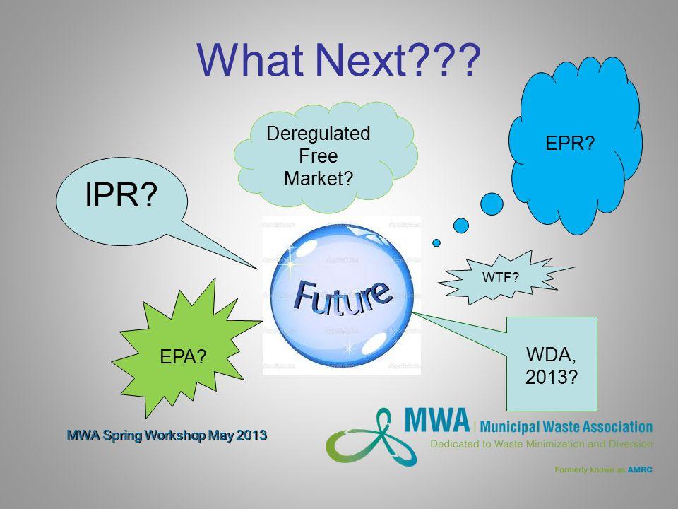 MWA Spring Workshop May 2013 What Next??? EPR? IPR? Deregulated Free Market? EPA? WDA, 2013? WTF?