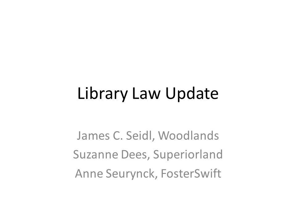 Library Law Update James C. Seidl, Woodlands Suzanne Dees, Superiorland Anne Seurynck, FosterSwift