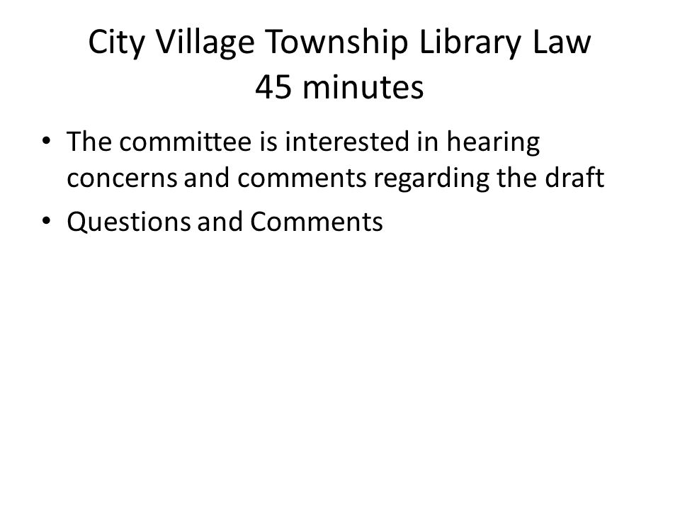City Village Township Library Law 45 minutes The committee is interested in hearing concerns and comments regarding the draft Questions and Comments