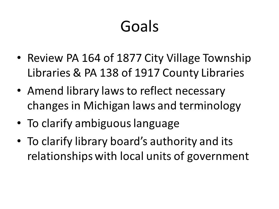 Goals Review PA 164 of 1877 City Village Township Libraries & PA 138 of 1917 County Libraries Amend library laws to reflect necessary changes in Michigan laws and terminology To clarify ambiguous language To clarify library board's authority and its relationships with local units of government