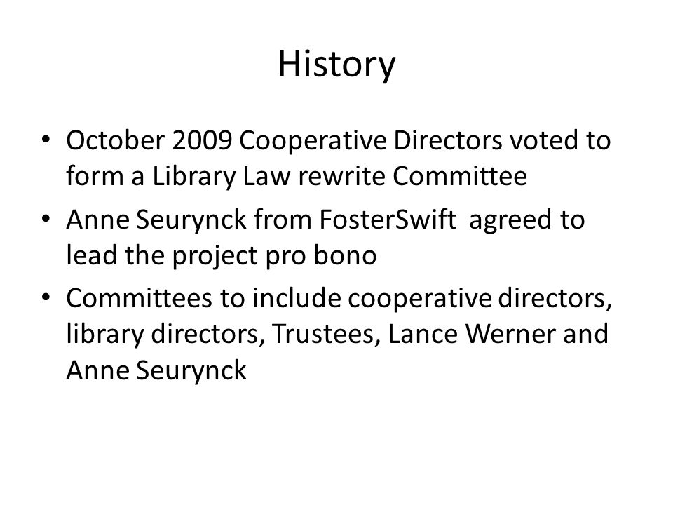 History October 2009 Cooperative Directors voted to form a Library Law rewrite Committee Anne Seurynck from FosterSwift agreed to lead the project pro bono Committees to include cooperative directors, library directors, Trustees, Lance Werner and Anne Seurynck