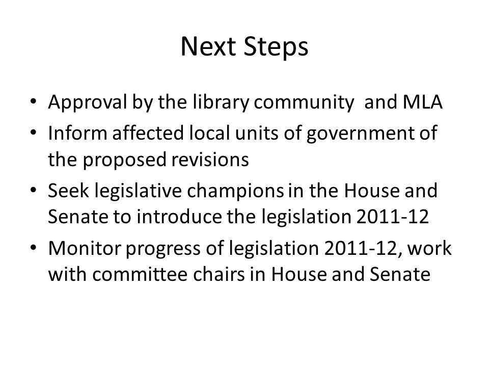 Next Steps Approval by the library community and MLA Inform affected local units of government of the proposed revisions Seek legislative champions in the House and Senate to introduce the legislation 2011-12 Monitor progress of legislation 2011-12, work with committee chairs in House and Senate