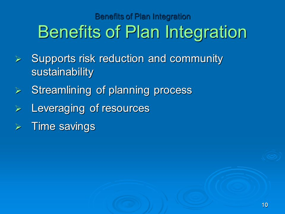  Supports risk reduction and community sustainability  Streamlining of planning process  Leveraging of resources  Time savings Benefits of Plan In