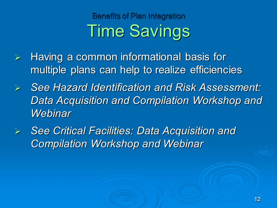  Having a common informational basis for multiple plans can help to realize efficiencies  See Hazard Identification and Risk Assessment: Data Acquisition and Compilation Workshop and Webinar  See Critical Facilities: Data Acquisition and Compilation Workshop and Webinar Benefits of Plan Integration Time Savings 12