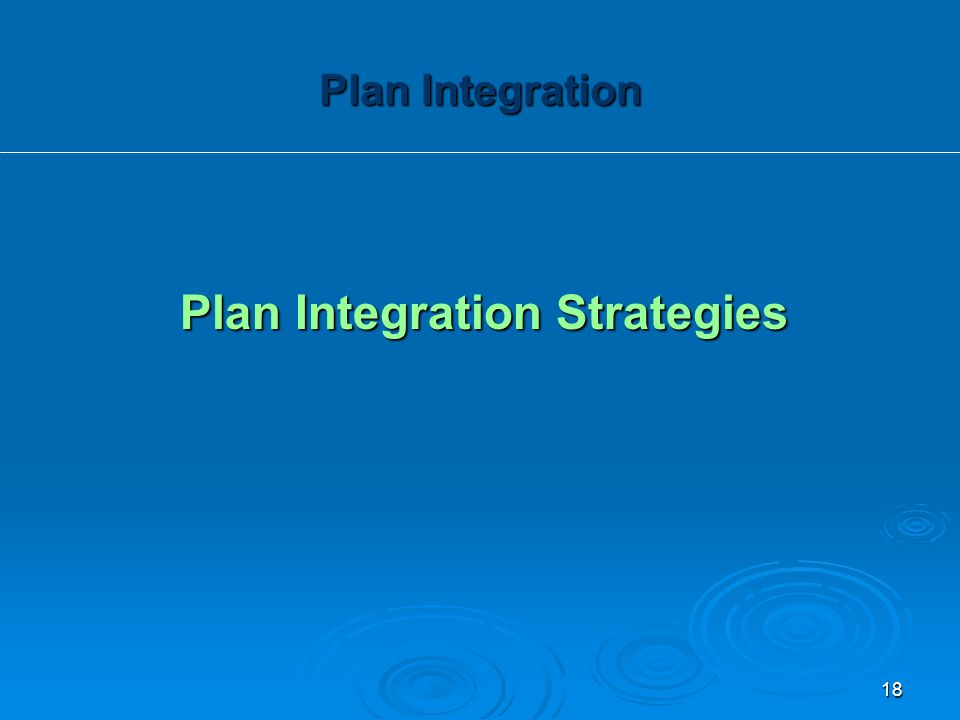 Plan Integration Strategies Plan Integration 18