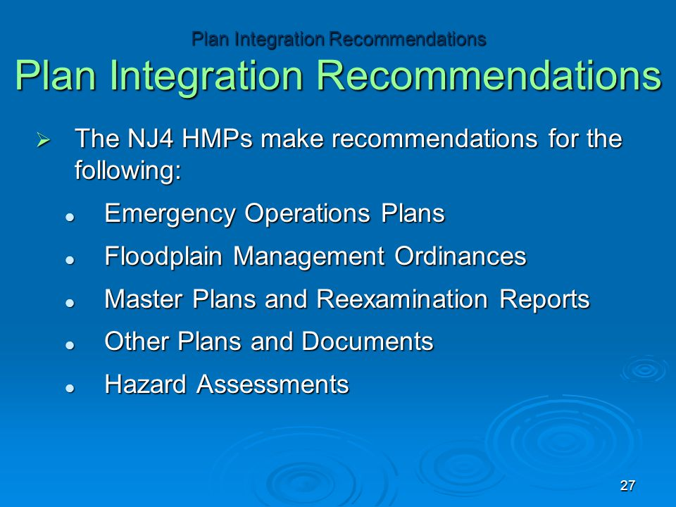  The NJ4 HMPs make recommendations for the following: Emergency Operations Plans Emergency Operations Plans Floodplain Management Ordinances Floodplain Management Ordinances Master Plans and Reexamination Reports Master Plans and Reexamination Reports Other Plans and Documents Other Plans and Documents Hazard Assessments Hazard Assessments Plan Integration Recommendations Plan Integration Recommendations 27