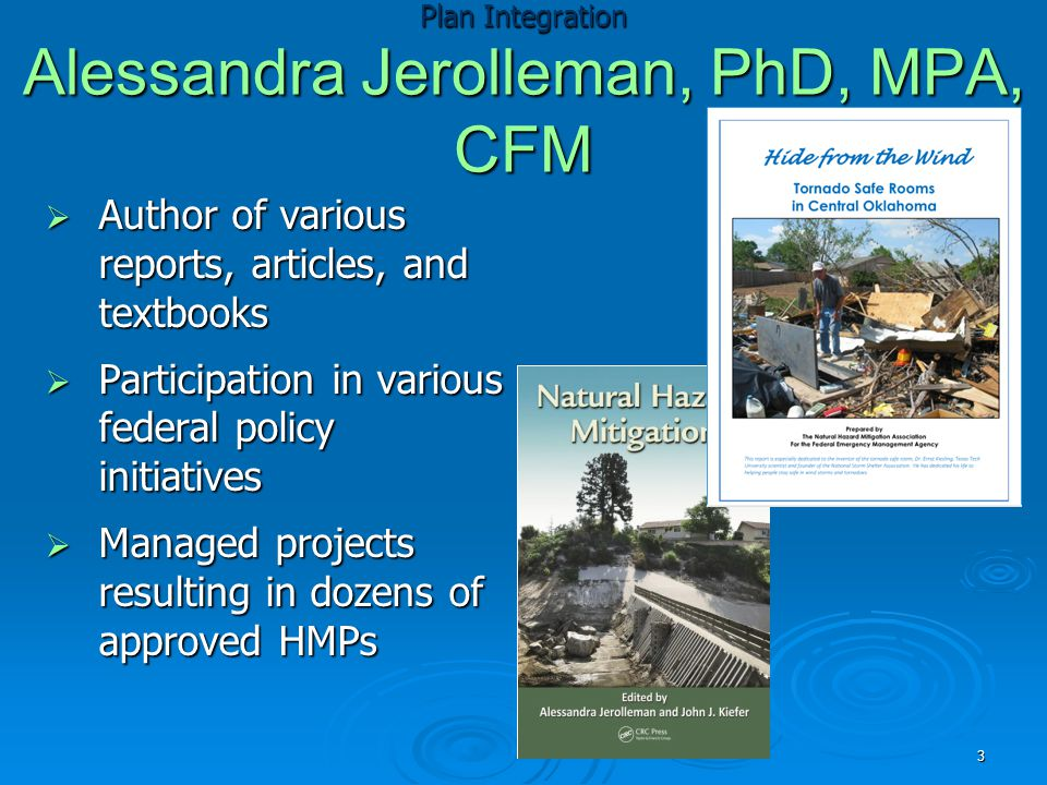 Plan Integration Alessandra Jerolleman, PhD, MPA, CFM  Author of various reports, articles, and textbooks  Participation in various federal policy initiatives  Managed projects resulting in dozens of approved HMPs 3