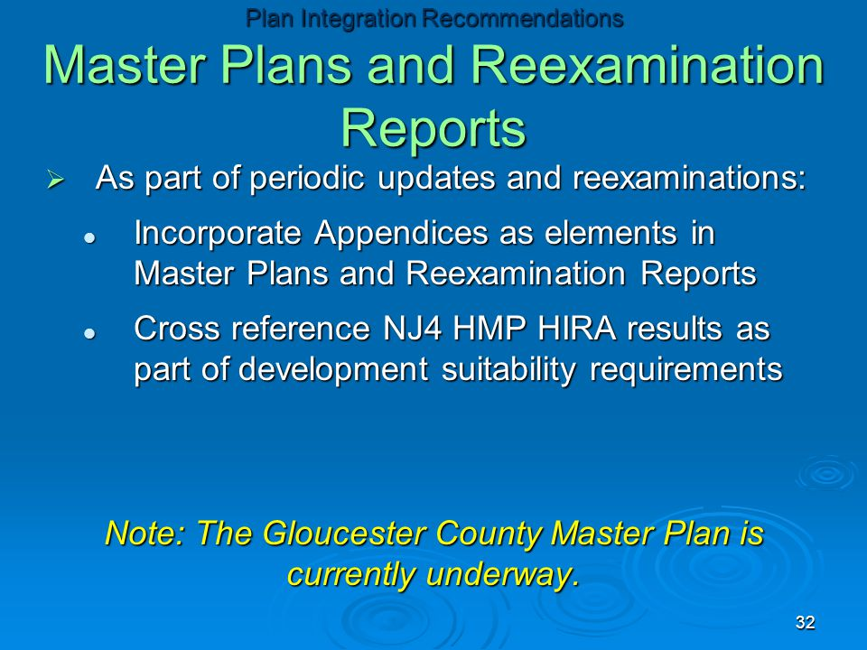  As part of periodic updates and reexaminations: Incorporate Appendices as elements in Master Plans and Reexamination Reports Incorporate Appendices as elements in Master Plans and Reexamination Reports Cross reference NJ4 HMP HIRA results as part of development suitability requirements Cross reference NJ4 HMP HIRA results as part of development suitability requirements Note: The Gloucester County Master Plan is currently underway.