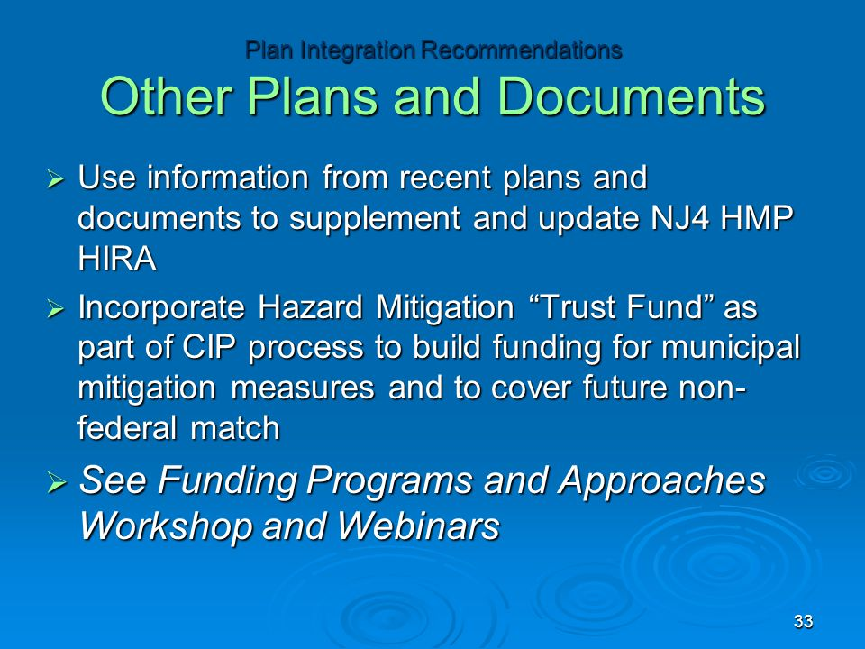  Use information from recent plans and documents to supplement and update NJ4 HMP HIRA  Incorporate Hazard Mitigation Trust Fund as part of CIP process to build funding for municipal mitigation measures and to cover future non­ federal match  See Funding Programs and Approaches Workshop and Webinars Plan Integration Recommendations Other Plans and Documents 33