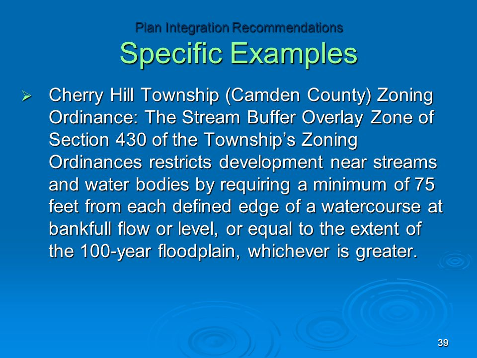  Cherry Hill Township (Camden County) Zoning Ordinance: The Stream Buffer Overlay Zone of Section 430 of the Township's Zoning Ordinances restricts development near streams and water bodies by requiring a minimum of 75 feet from each defined edge of a watercourse at bankfull flow or level, or equal to the extent of the 100-year floodplain, whichever is greater.