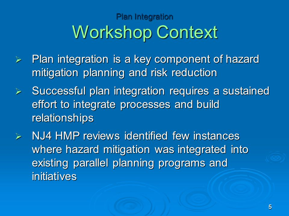  Plan integration is a key component of hazard mitigation planning and risk reduction  Successful plan integration requires a sustained effort to in