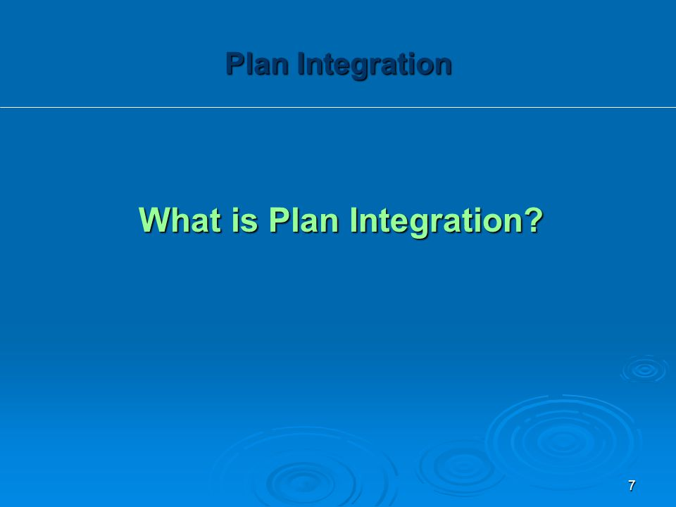 What is Plan Integration? Plan Integration 7