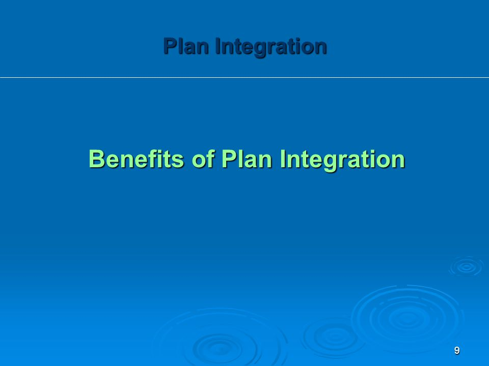 Benefits of Plan Integration Plan Integration 9