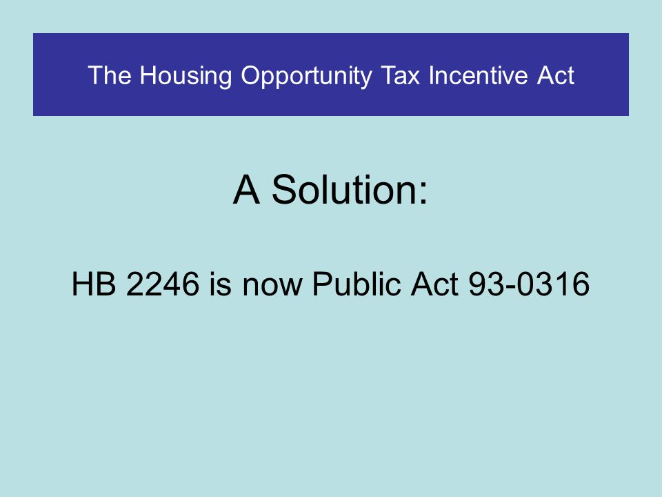 PA 93-0316 The Housing Opportunity Tax Incentive Act The Housing Opportunity Tax Incentive Provides: Market-based incentive for landlords Targeted to Opportunity Areas Safe-guards to prevent over-concentration of vouchers.