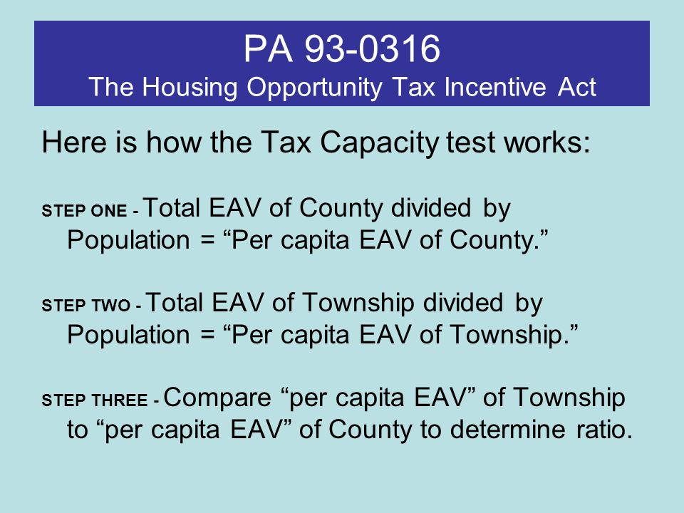 PA 93-0316 The Housing Opportunity Tax Incentive Act First Test: Qualified Township using Tax Capacity test: Per capita EAV Outside Cook – Qualified Twsp = >100% of County per capita EAV Cook – Qualified Twsp = >115% of County per capita EAV