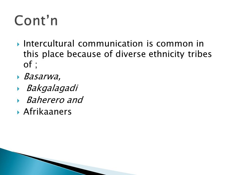 Intercultural communication is common in this place because of diverse ethnicity tribes of ;  Basarwa,  Bakgalagadi  Baherero and  Afrikaaners
