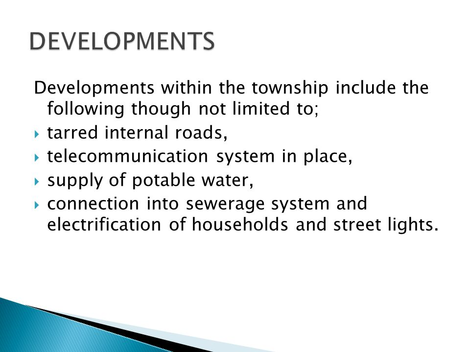 Developments within the township include the following though not limited to;  tarred internal roads,  telecommunication system in place,  supply of potable water,  connection into sewerage system and electrification of households and street lights.