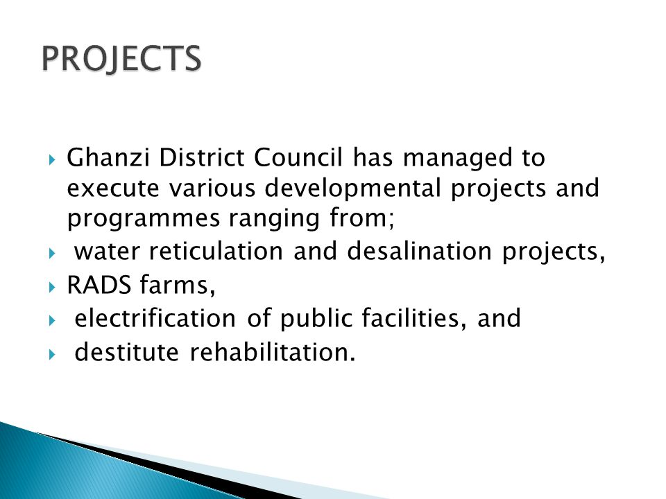  Ghanzi District Council has managed to execute various developmental projects and programmes ranging from;  water reticulation and desalination projects,  RADS farms,  electrification of public facilities, and  destitute rehabilitation.