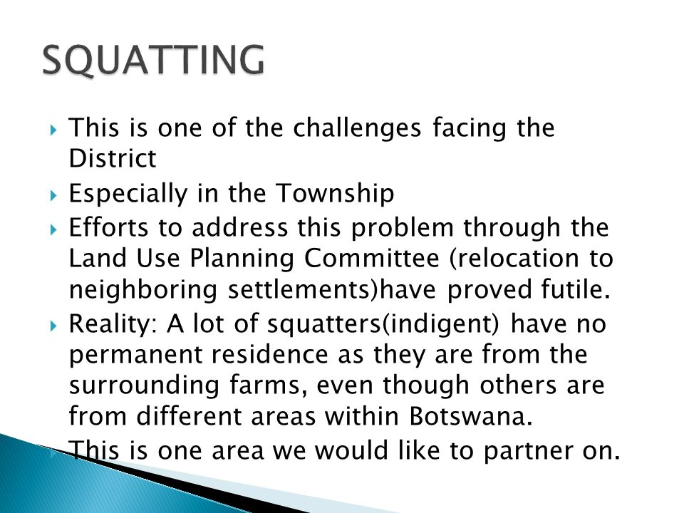  This is one of the challenges facing the District  Especially in the Township  Efforts to address this problem through the Land Use Planning Committee (relocation to neighboring settlements)have proved futile.