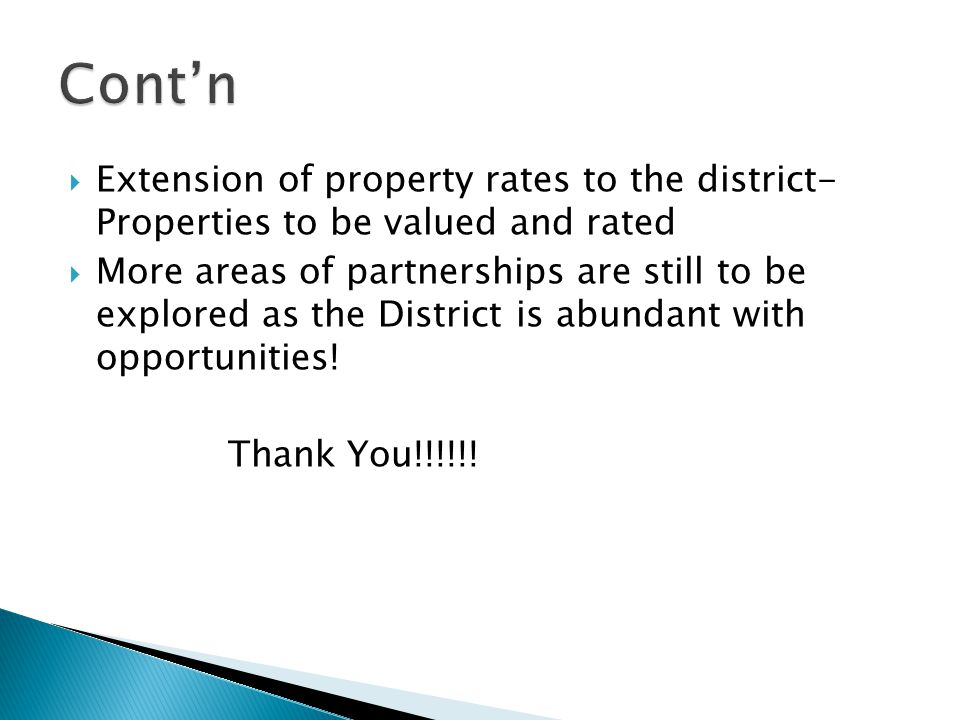  Extension of property rates to the district- Properties to be valued and rated  More areas of partnerships are still to be explored as the District is abundant with opportunities.