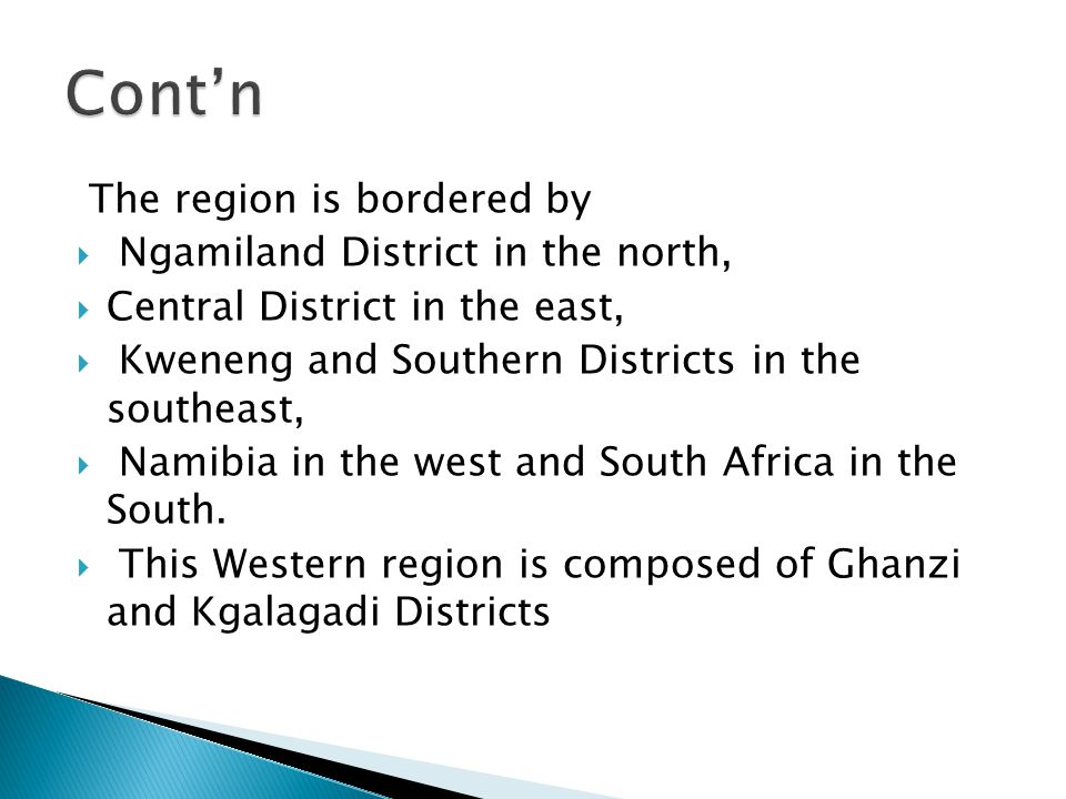 The region is bordered by  Ngamiland District in the north,  Central District in the east,  Kweneng and Southern Districts in the southeast,  Namibia in the west and South Africa in the South.