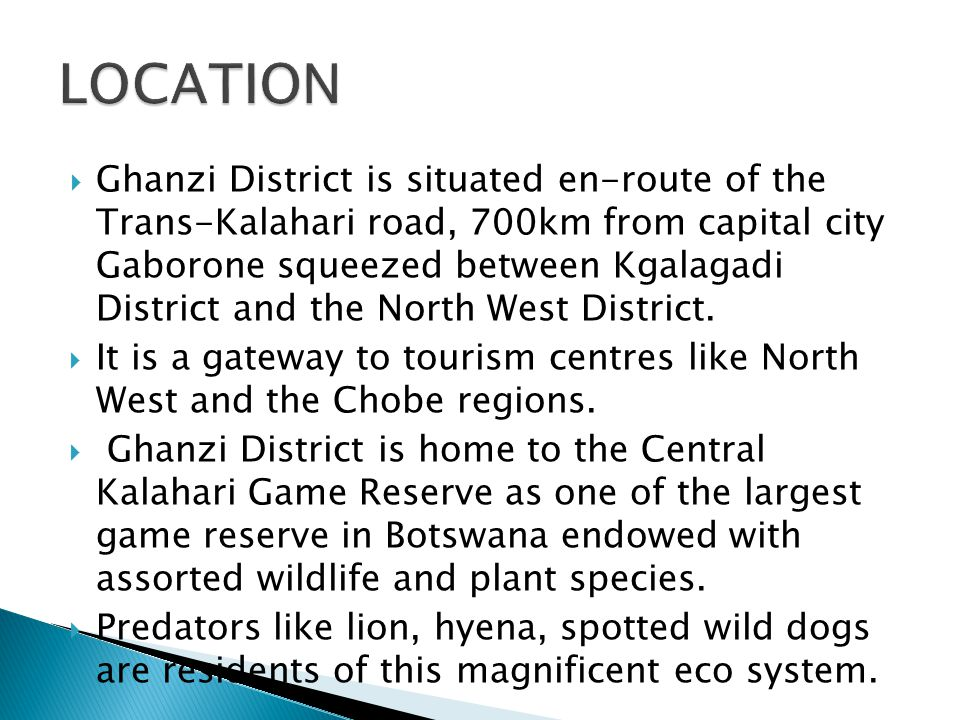  Ghanzi District is situated en-route of the Trans-Kalahari road, 700km from capital city Gaborone squeezed between Kgalagadi District and the North West District.
