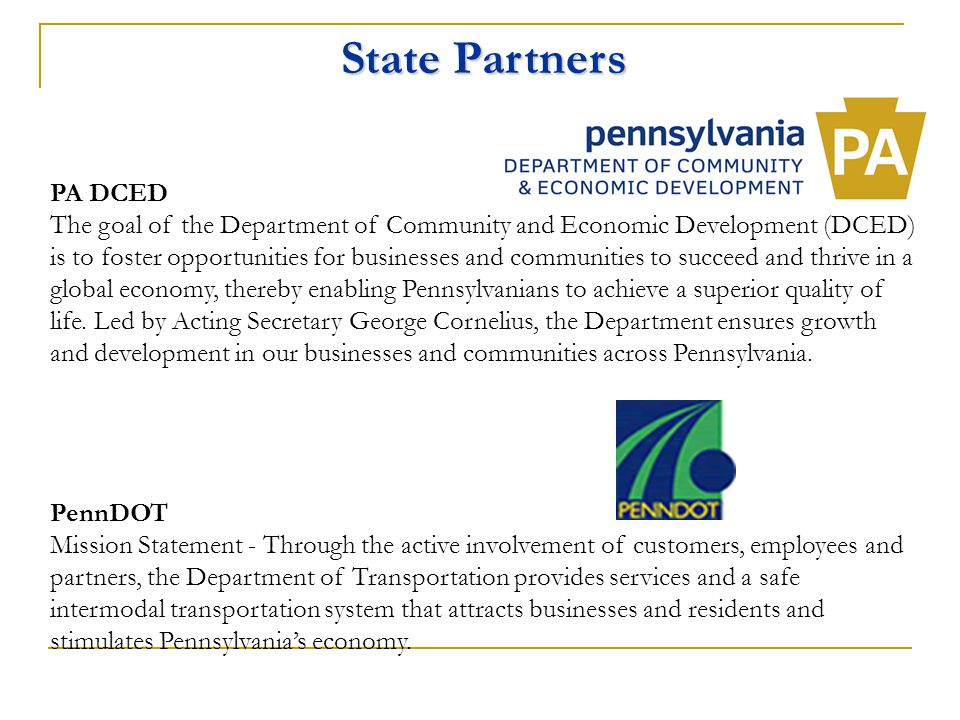 State Partners PA DCED The goal of the Department of Community and Economic Development (DCED) is to foster opportunities for businesses and communities to succeed and thrive in a global economy, thereby enabling Pennsylvanians to achieve a superior quality of life.