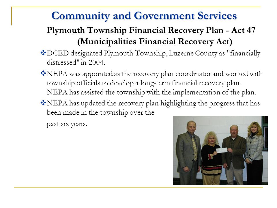 Community and Government Services Plymouth Township Financial Recovery Plan - Act 47 (Municipalities Financial Recovery Act)  DCED designated Plymouth Township, Luzerne County as financially distressed in 2004.