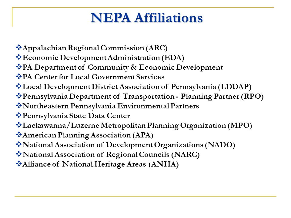 NEPA Affiliations  Appalachian Regional Commission (ARC)  Economic Development Administration (EDA)  PA Department of Community & Economic Development  PA Center for Local Government Services  Local Development District Association of Pennsylvania (LDDAP)  Pennsylvania Department of Transportation - Planning Partner (RPO)  Northeastern Pennsylvania Environmental Partners  Pennsylvania State Data Center  Lackawanna/Luzerne Metropolitan Planning Organization (MPO)  American Planning Association (APA)  National Association of Development Organizations (NADO)  National Association of Regional Councils (NARC)  Alliance of National Heritage Areas (ANHA)