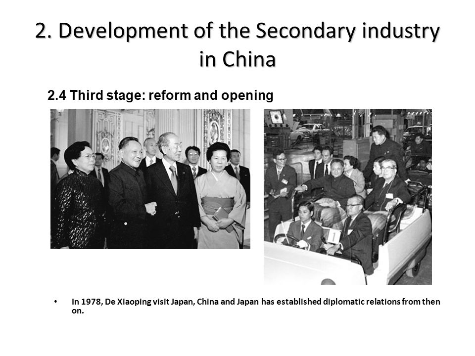 2. Development of the Secondary industry in China In 1978, De Xiaoping visit Japan, China and Japan has established diplomatic relations from then on.