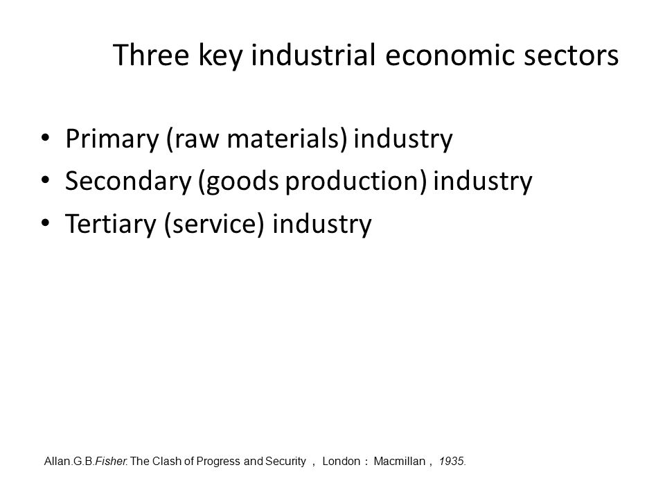 Three key industrial economic sectors Primary (raw materials) industry Secondary (goods production) industry Tertiary (service) industry Allan.G.B.Fis