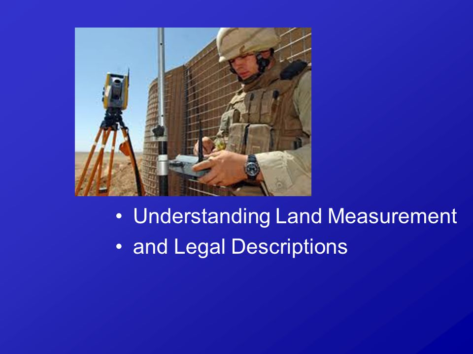 Although different systems of surveys can be used, they all accomplish these two objectives: What is the Purpose of Land Measurement and Legal Descriptions?
