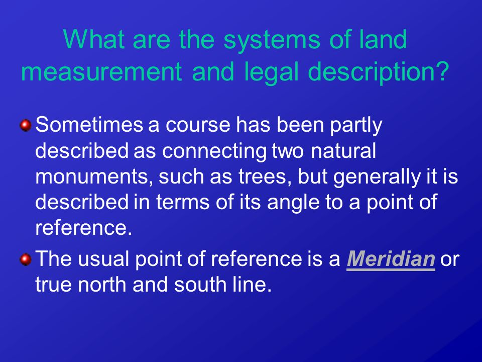 Sometimes a course has been partly described as connecting two natural monuments, such as trees, but generally it is described in terms of its angle to a point of reference.