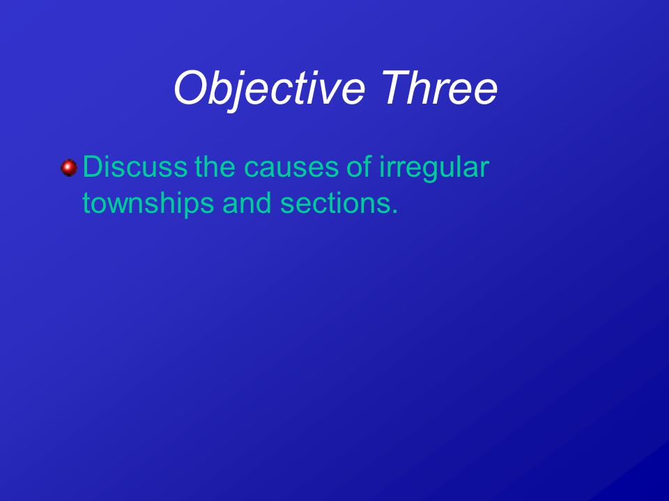 Objective Three Discuss the causes of irregular townships and sections.