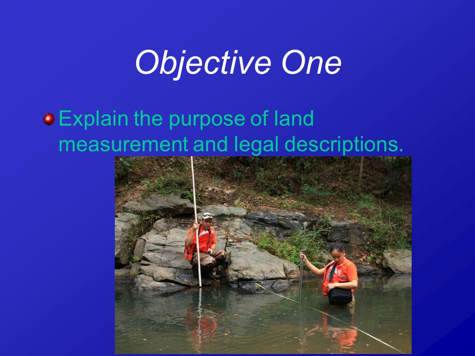 Objective One Explain the purpose of land measurement and legal descriptions.