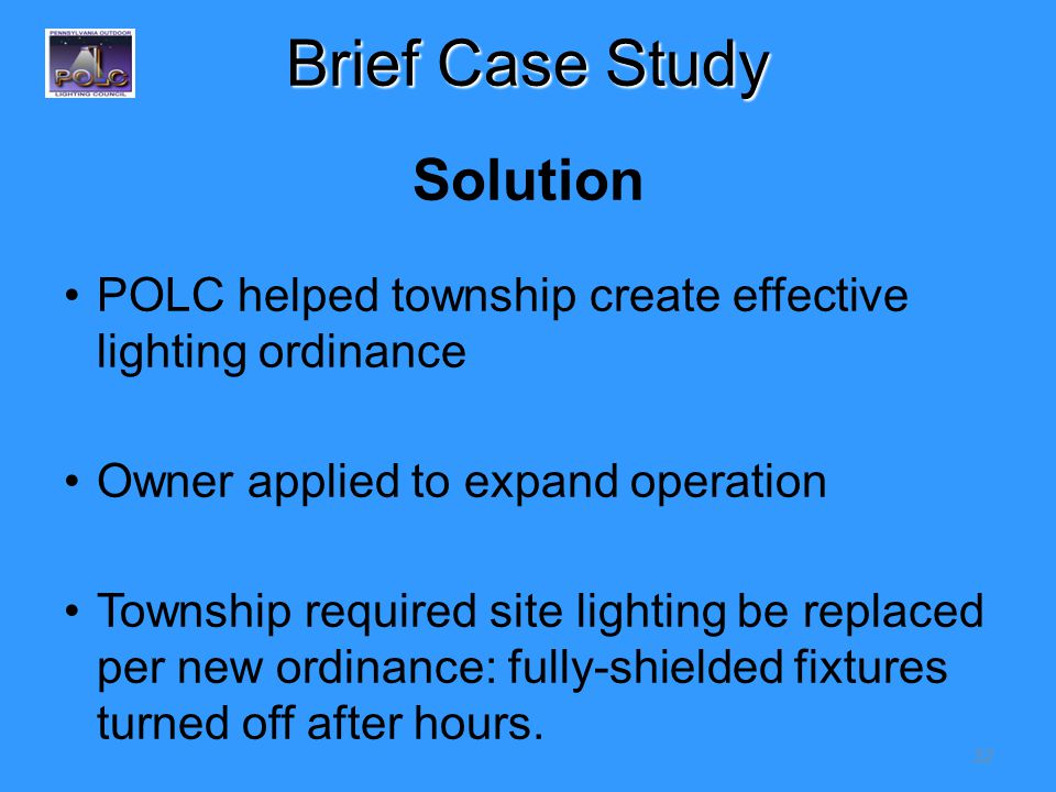 32 Brief Case Study Solution POLC helped township create effective lighting ordinance Owner applied to expand operation Township required site lighting be replaced per new ordinance: fully-shielded fixtures turned off after hours.