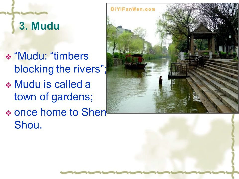 "3. Mudu  ""Mudu: ""timbers blocking the rivers"";  Mudu is called a town of gardens;  once home to Shen Shou."