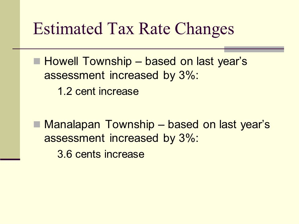 Estimated Tax Rate Changes Howell Township – based on last year's assessment increased by 3%: 1.2 cent increase Manalapan Township – based on last year's assessment increased by 3%: 3.6 cents increase