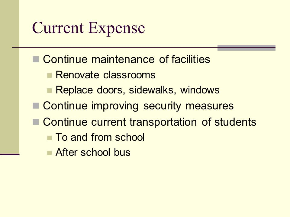 Current Expense Continue maintenance of facilities Renovate classrooms Replace doors, sidewalks, windows Continue improving security measures Continue current transportation of students To and from school After school bus