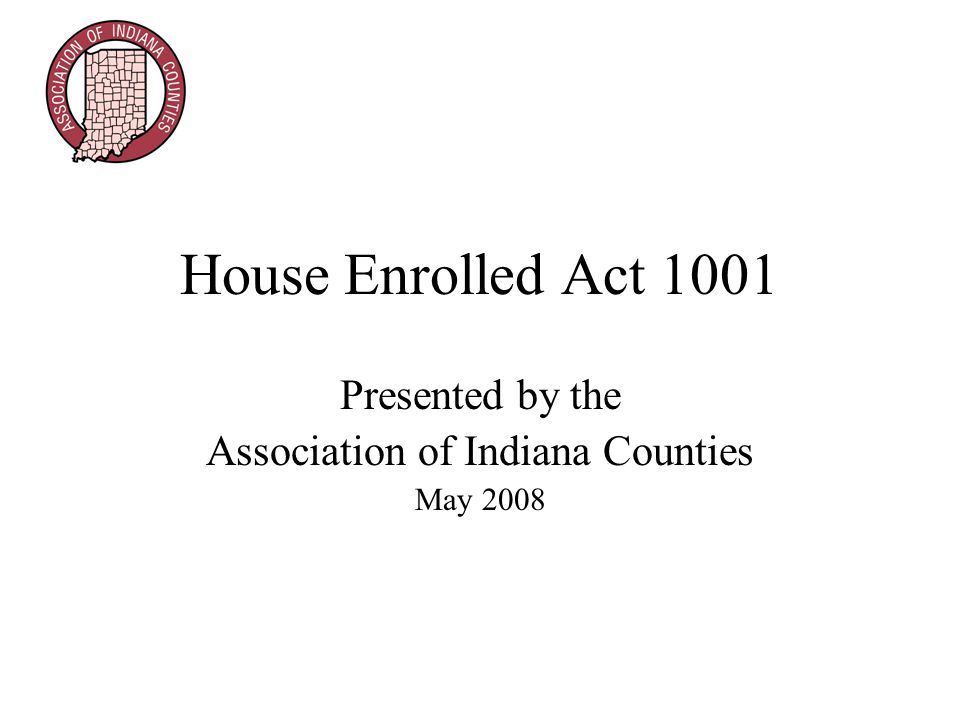 House Enrolled Act 1001 Presented by the Association of Indiana Counties May 2008