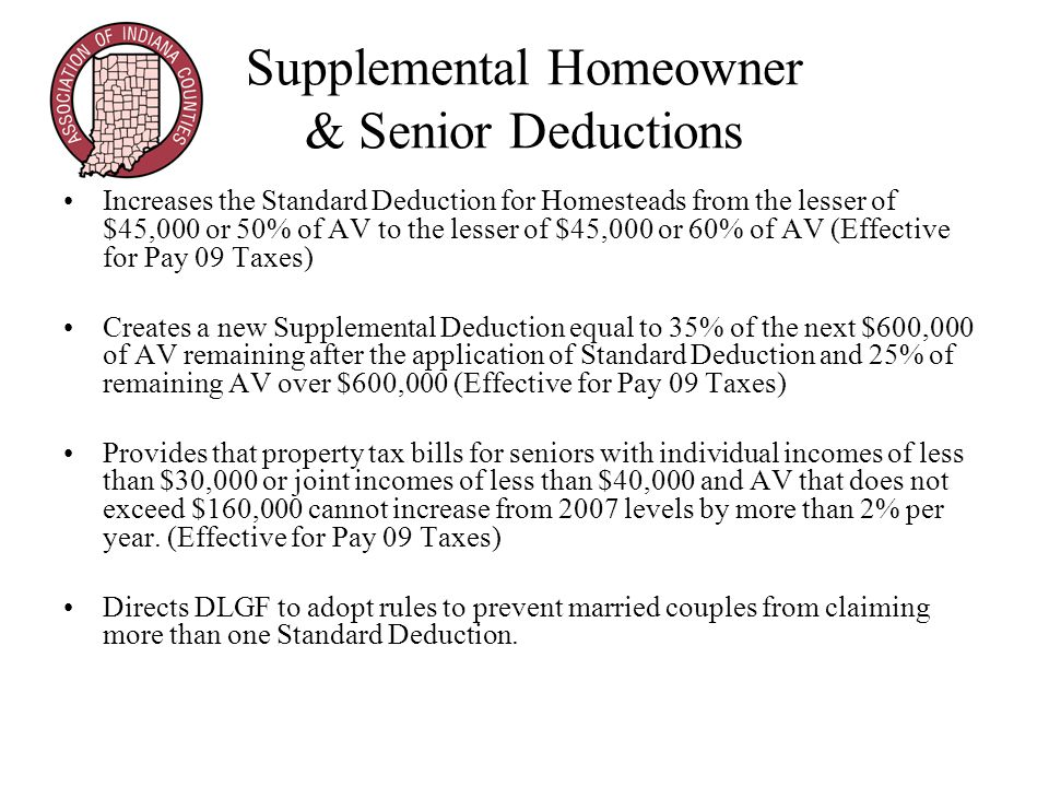 Supplemental Homeowner & Senior Deductions Increases the Standard Deduction for Homesteads from the lesser of $45,000 or 50% of AV to the lesser of $45,000 or 60% of AV (Effective for Pay 09 Taxes) Creates a new Supplemental Deduction equal to 35% of the next $600,000 of AV remaining after the application of Standard Deduction and 25% of remaining AV over $600,000 (Effective for Pay 09 Taxes) Provides that property tax bills for seniors with individual incomes of less than $30,000 or joint incomes of less than $40,000 and AV that does not exceed $160,000 cannot increase from 2007 levels by more than 2% per year.