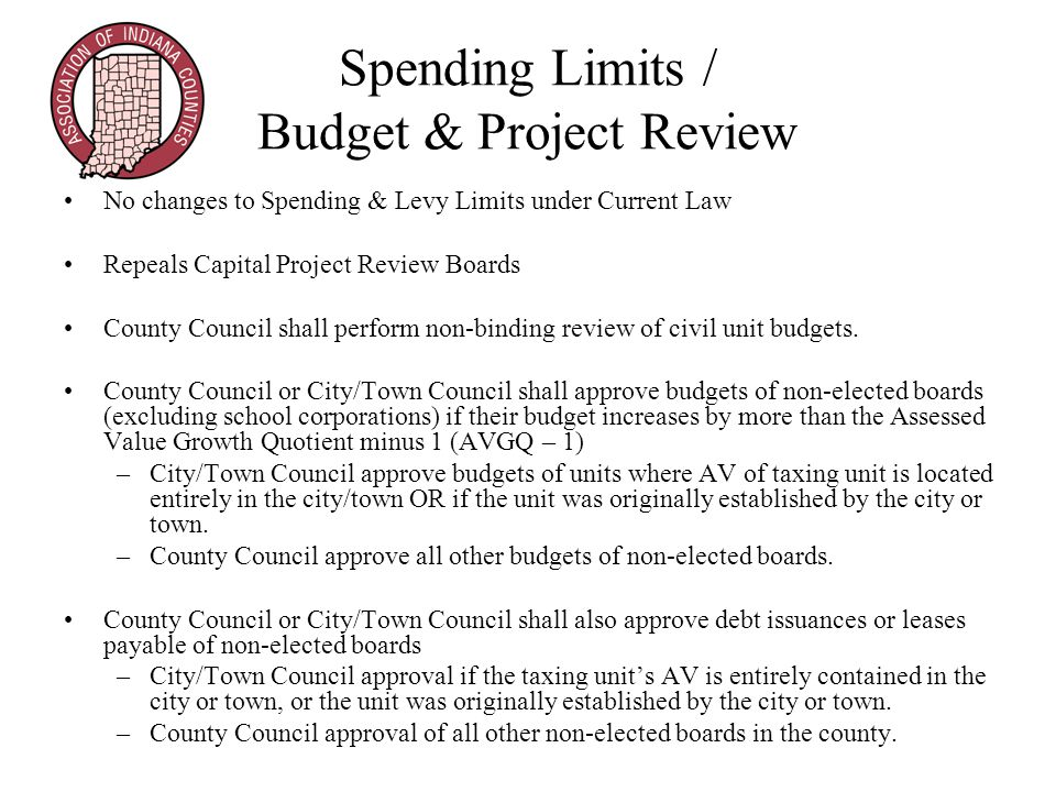 Spending Limits / Budget & Project Review No changes to Spending & Levy Limits under Current Law Repeals Capital Project Review Boards County Council shall perform non-binding review of civil unit budgets.