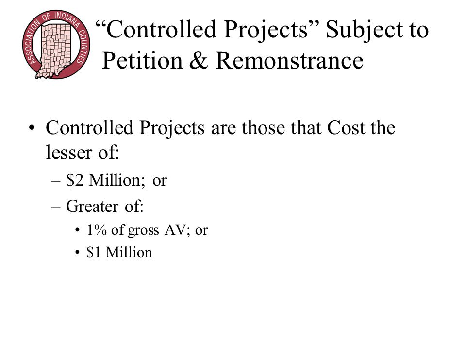 Controlled Projects Subject to Petition & Remonstrance Controlled Projects are those that Cost the lesser of: –$2 Million; or –Greater of: 1% of gross AV; or $1 Million