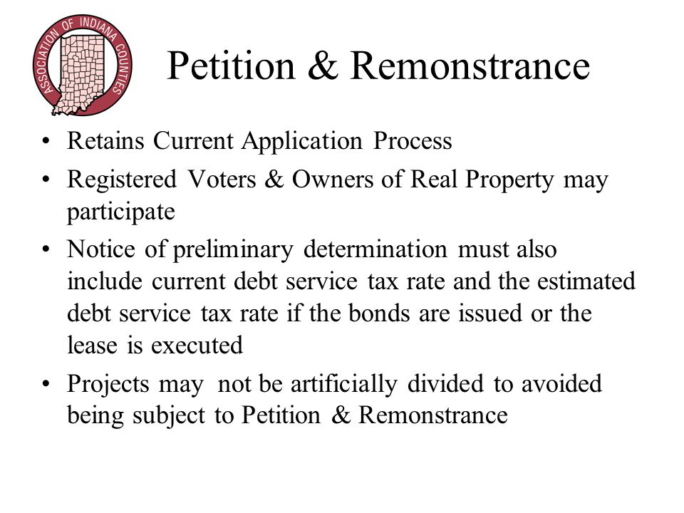 Petition & Remonstrance Retains Current Application Process Registered Voters & Owners of Real Property may participate Notice of preliminary determination must also include current debt service tax rate and the estimated debt service tax rate if the bonds are issued or the lease is executed Projects may not be artificially divided to avoided being subject to Petition & Remonstrance