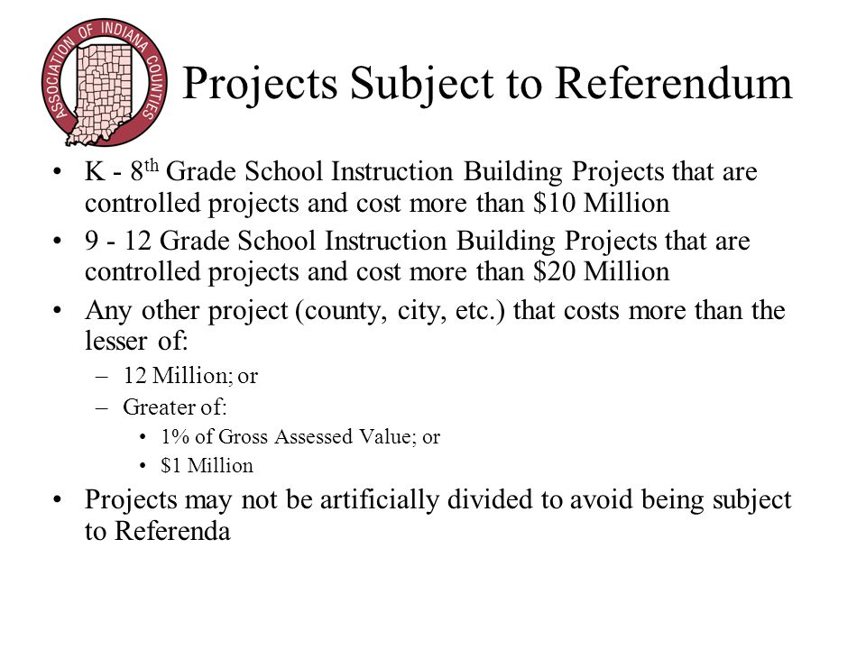 Projects Subject to Referendum K - 8 th Grade School Instruction Building Projects that are controlled projects and cost more than $10 Million 9 - 12 Grade School Instruction Building Projects that are controlled projects and cost more than $20 Million Any other project (county, city, etc.) that costs more than the lesser of: –12 Million; or –Greater of: 1% of Gross Assessed Value; or $1 Million Projects may not be artificially divided to avoid being subject to Referenda