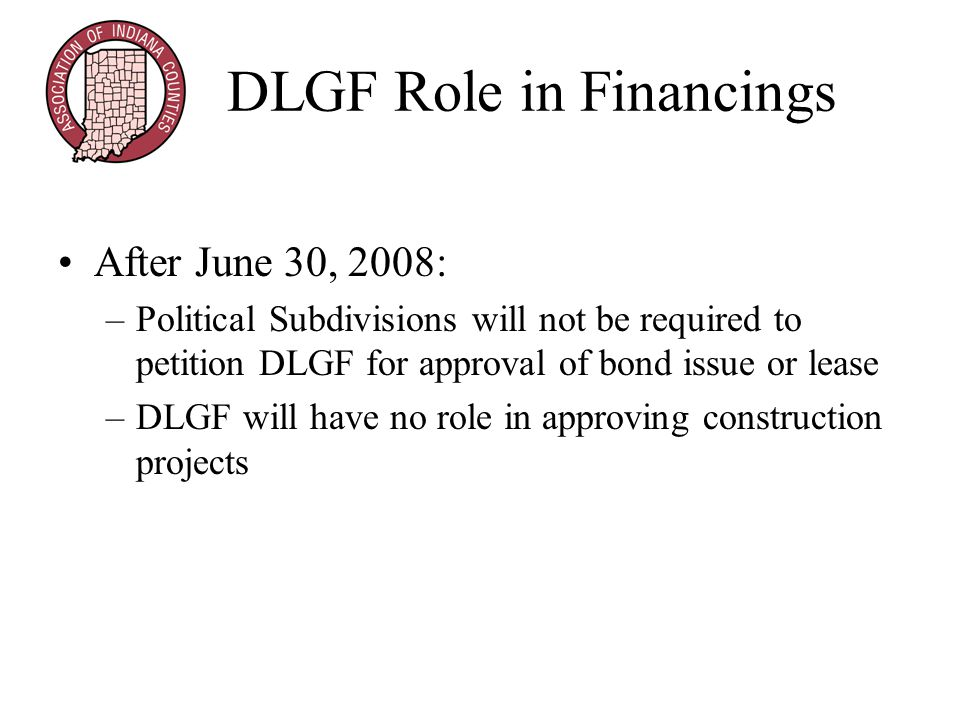DLGF Role in Financings After June 30, 2008: –Political Subdivisions will not be required to petition DLGF for approval of bond issue or lease –DLGF will have no role in approving construction projects