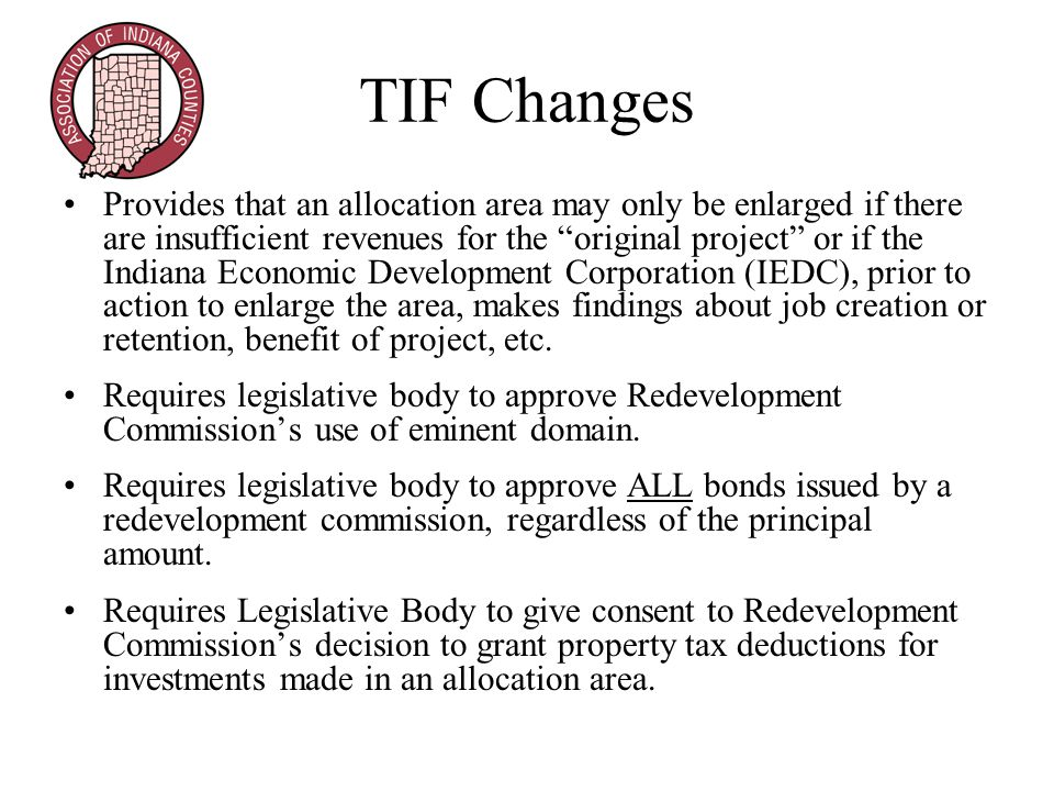 TIF Changes Provides that an allocation area may only be enlarged if there are insufficient revenues for the original project or if the Indiana Economic Development Corporation (IEDC), prior to action to enlarge the area, makes findings about job creation or retention, benefit of project, etc.